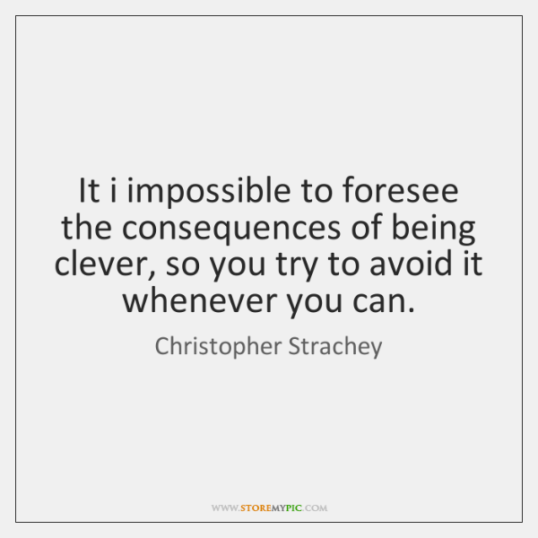 It i impossible to foresee the consequences of being clever, so you ...