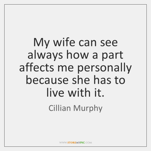 My wife can see always how a part affects me personally because ...