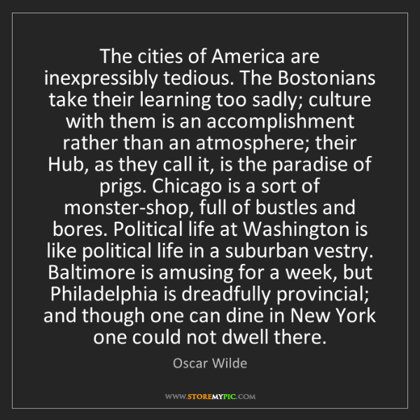 Oscar Wilde: The cities of America are inexpressibly tedious. The...