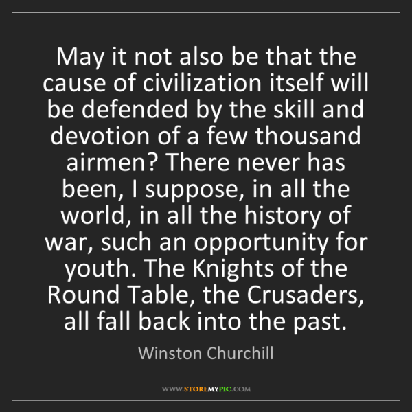 Winston Churchill: May it not also be that the cause of civilization itself...