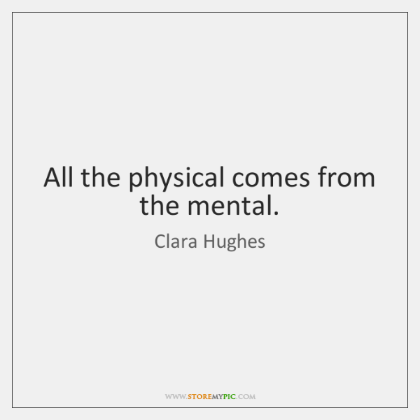 All the physical comes from the mental.