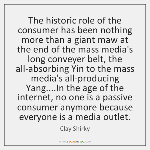 The historic role of the consumer has been nothing more than a ...