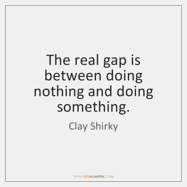 The real gap is between doing nothing and doing something.
