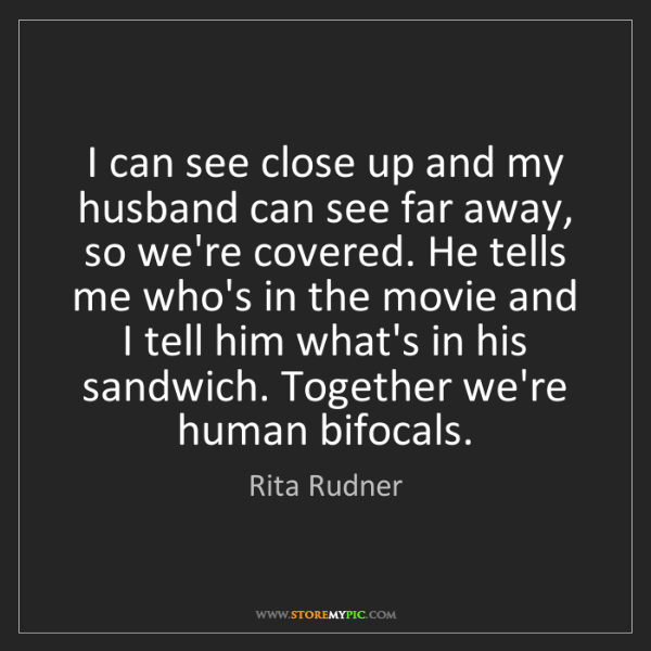 Rita Rudner: I can see close up and my husband can see far away, so...