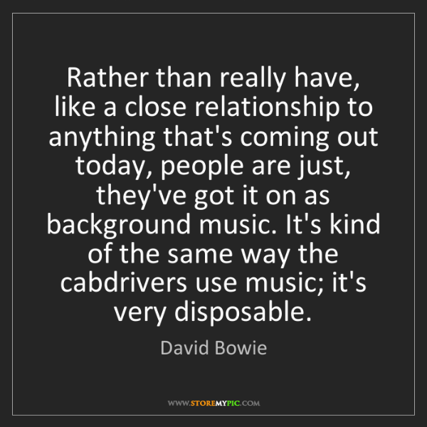 David Bowie: Rather than really have, like a close relationship to...