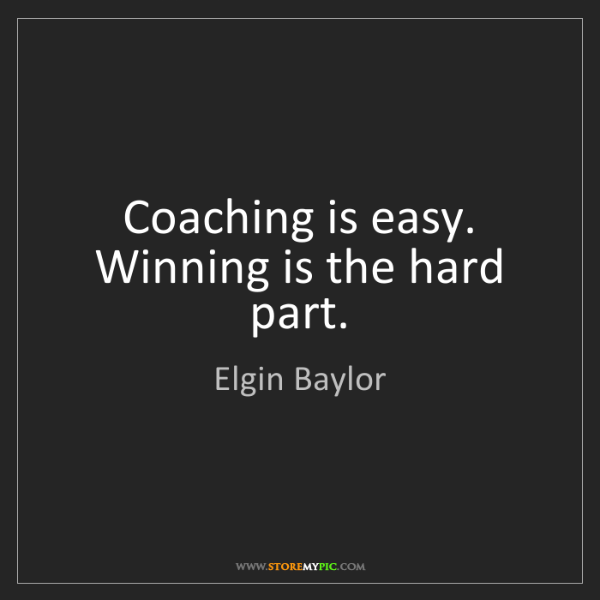 Elgin Baylor: Coaching is easy. Winning is the hard part.