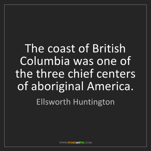 Ellsworth Huntington: The coast of British Columbia was one of the three chief...