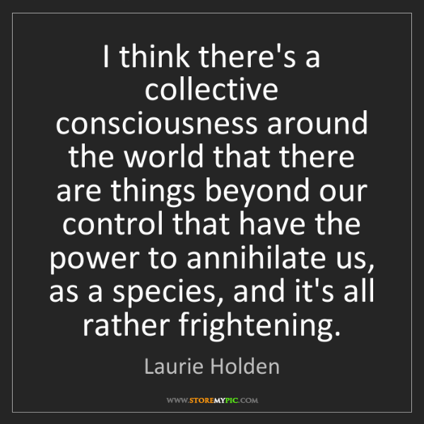 Laurie Holden: I think there's a collective consciousness around the...