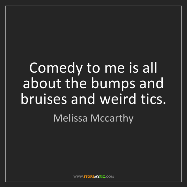 Melissa Mccarthy: Comedy to me is all about the bumps and bruises and weird...