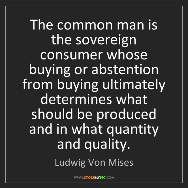 Ludwig Von Mises: The common man is the sovereign consumer whose buying...
