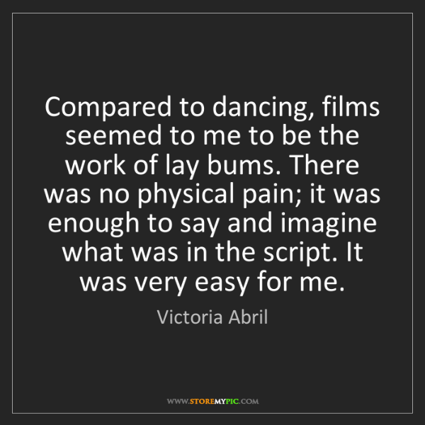 Victoria Abril: Compared to dancing, films seemed to me to be the work...
