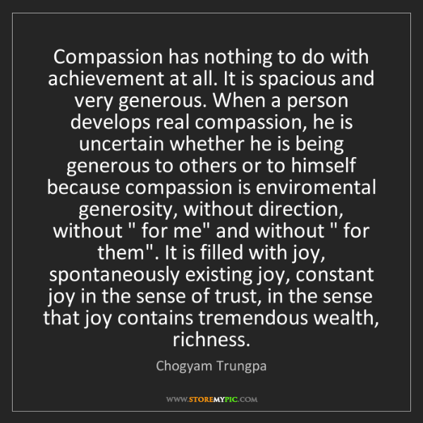 Chogyam Trungpa: Compassion has nothing to do with achievement at all....
