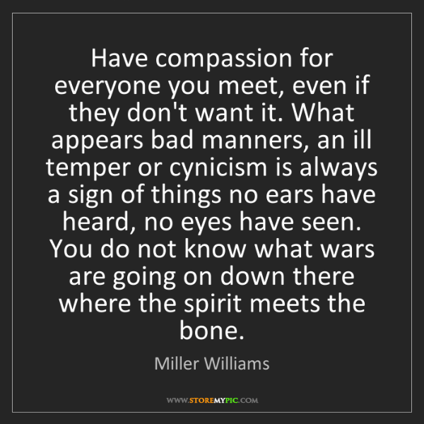 Miller Williams: Have compassion for everyone you meet, even if they don't...