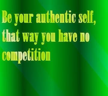 Be your authentic self that way you have no competition