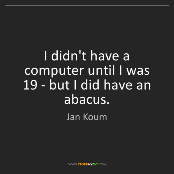 Jan Koum: I didn't have a computer until I was 19 - but I did have...