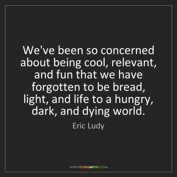Eric Ludy: We've been so concerned about being cool, relevant, and...