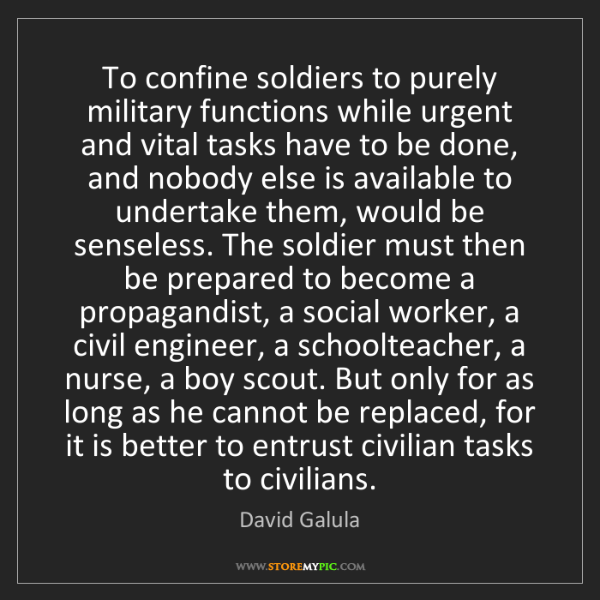 David Galula: To confine soldiers to purely military functions while...