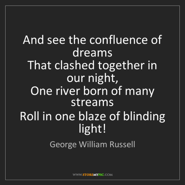 George William Russell: And see the confluence of dreams   That clashed together...