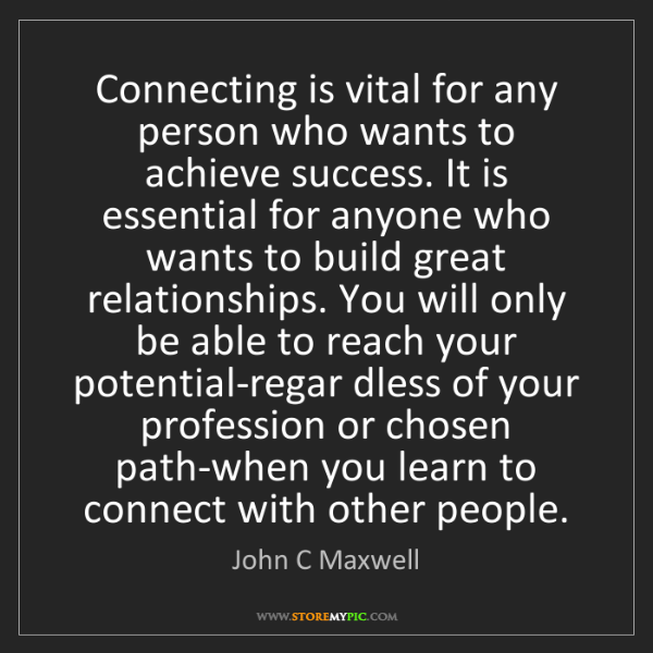 John C Maxwell: Connecting is vital for any person who wants to achieve...