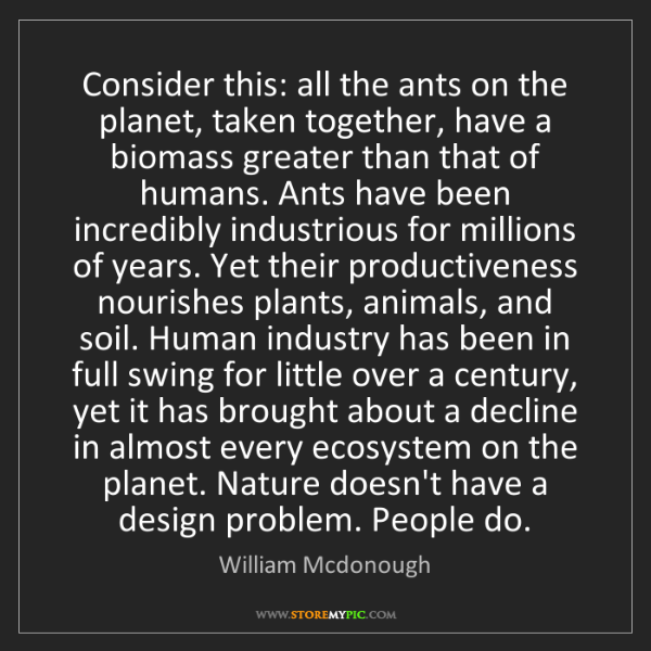 William Mcdonough: Consider this: all the ants on the planet, taken together,...
