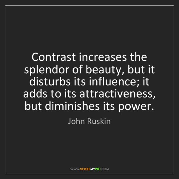 John Ruskin: Contrast increases the splendor of beauty, but it disturbs...