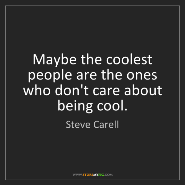 Steve Carell: Maybe the coolest people are the ones who don't care...