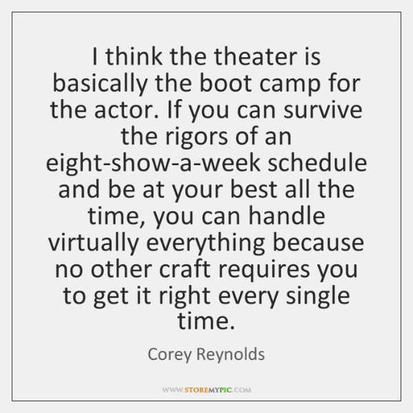 I think the theater is basically the boot camp for the actor. ...