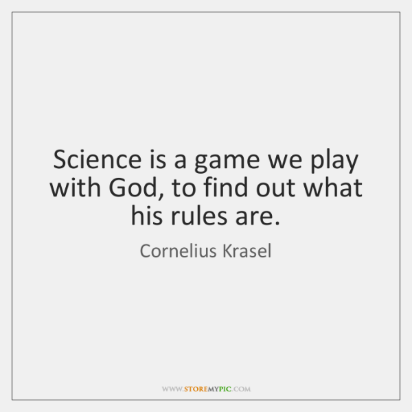 Science is a game we play with God, to find out what ...