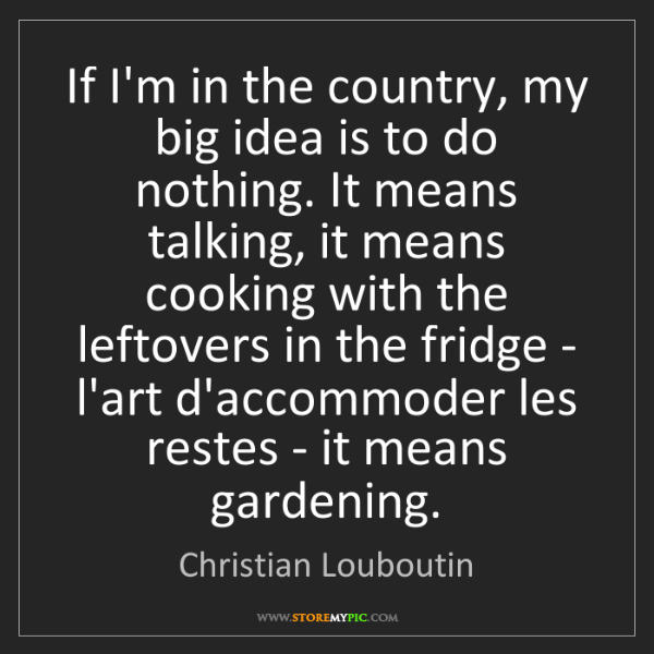 Christian Louboutin: If I'm in the country, my big idea is to do nothing....