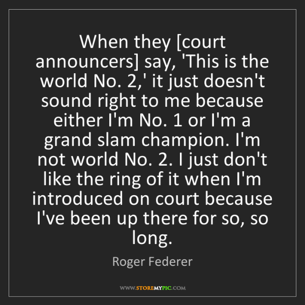 Roger Federer: When they [court announcers] say, 'This is the world...