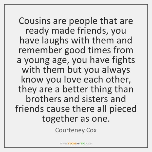 Cousins are people that are ready made friends, you have laughs with ...