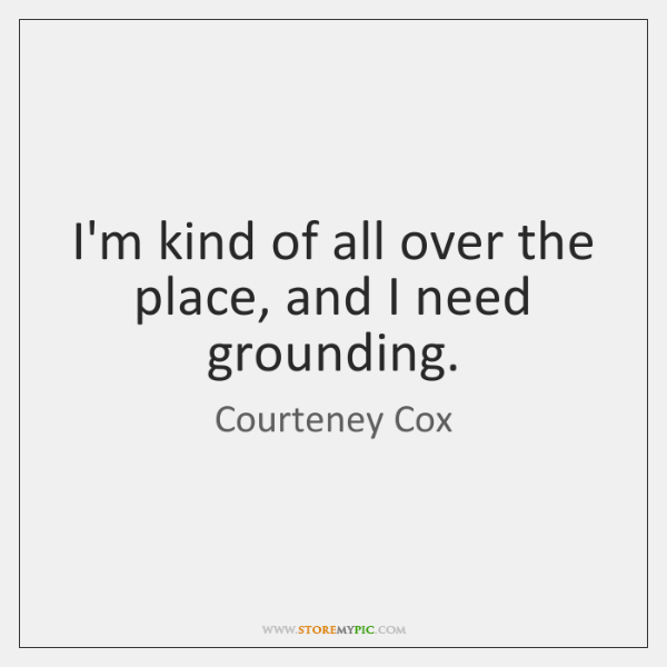 I'm kind of all over the place, and I need grounding.