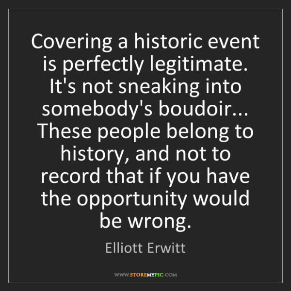 Elliott Erwitt: Covering a historic event is perfectly legitimate. It's...