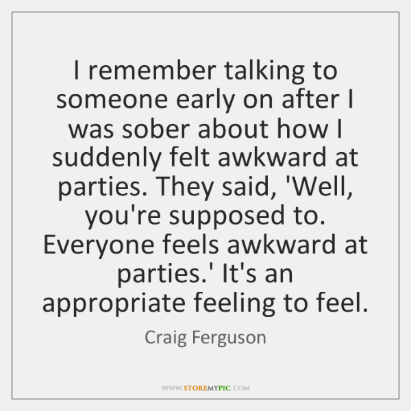 I Remember Talking To Someone Early On After I Was Sober About