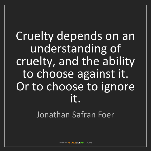 Jonathan Safran Foer: Cruelty depends on an understanding of cruelty, and the...