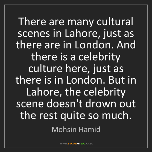 Mohsin Hamid: There are many cultural scenes in Lahore, just as there...