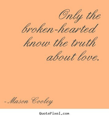 Only the broken hearted know the truth about love
