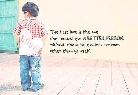 The best love is the one that makes you a better person without changing you into someone