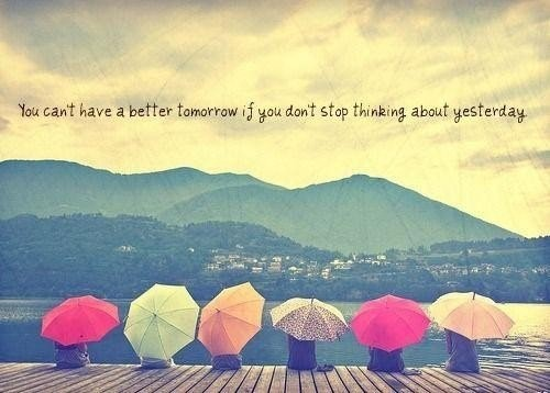 You cant have a better tomorrow if you dont stop thinking about yesterday