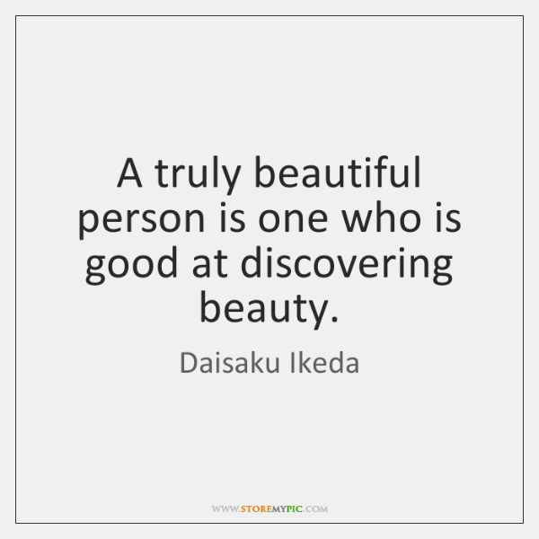 A truly beautiful person is one who is good at discovering beauty.