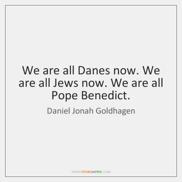 We are all Danes now. We are all Jews now. We are ...
