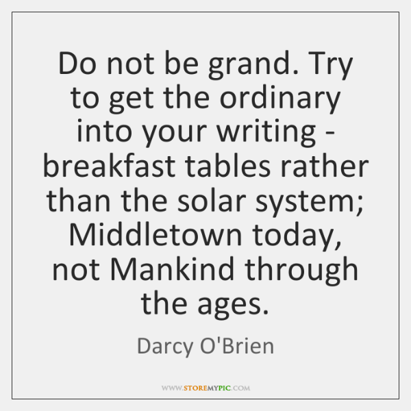 Do not be grand. Try to get the ordinary into your writing ...