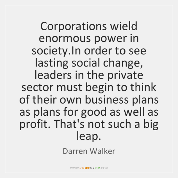 Corporations wield enormous power in society.In order to see lasting social ...