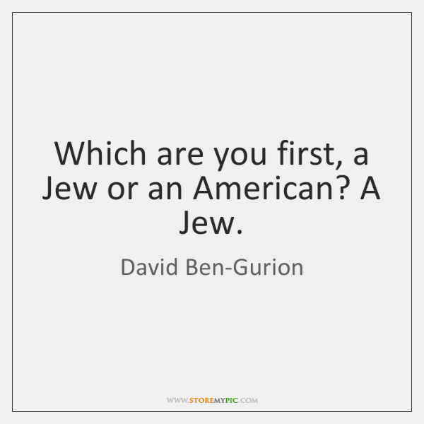 Which are you first, a Jew or an American? A Jew.
