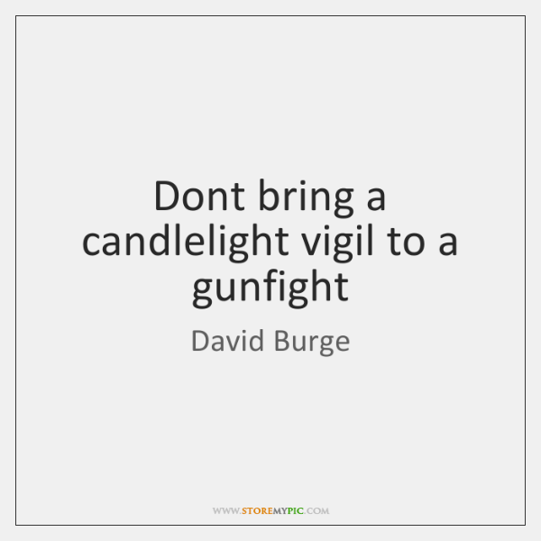 Dont bring a candlelight vigil to a gunfight