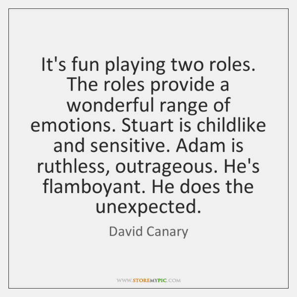 It's fun playing two roles. The roles provide a wonderful range of ...