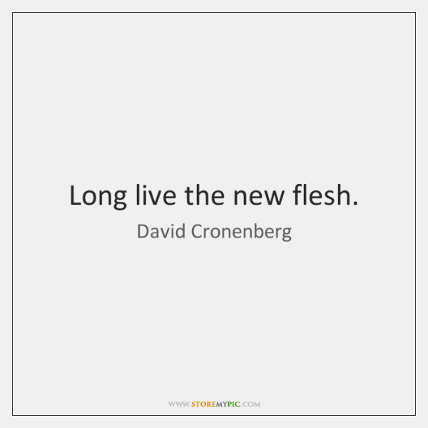 Long live the new flesh.
