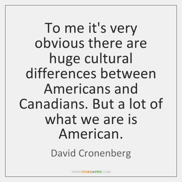 To me it's very obvious there are huge cultural differences between Americans ...