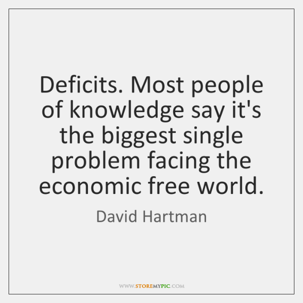 Deficits. Most people of knowledge say it's the biggest single problem facing ...