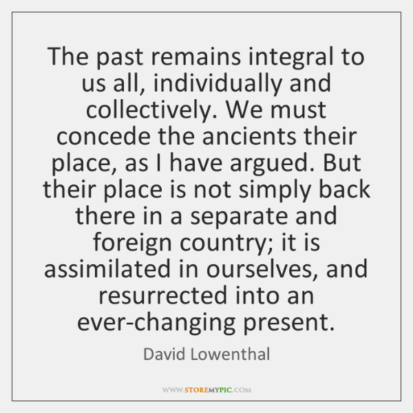 The past remains integral to us all, individually and collectively. We must ...